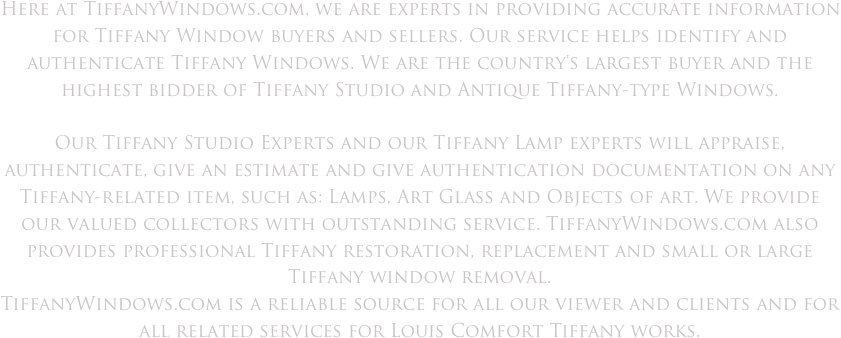 Here at TiffanyWindows.com, we are experts in providing accurate information for Tiffany Window buyers and sellers. Our service helps identify and authenticate Tiffany Windows. We are the country's largest buyer and the highest bidder of Tiffany Studio and Antique Tiffany-type Windows.  Our Tiffany Studio Experts and our Tiffany Lamp experts will appraise, authenticate, give an estimate and give authentication documentation on any Tiffany-related item, such as: Lamps, Art Glass and Objects of art. We provide our valued collectors with outstanding service. TiffanyWindows.com also provides professional Tiffany restoration, replacement and small or large Tiffany window removal. TiffanyWindows.com is a reliable source for all our viewer and clients and for all related services for Louis Comfort Tiffany works.